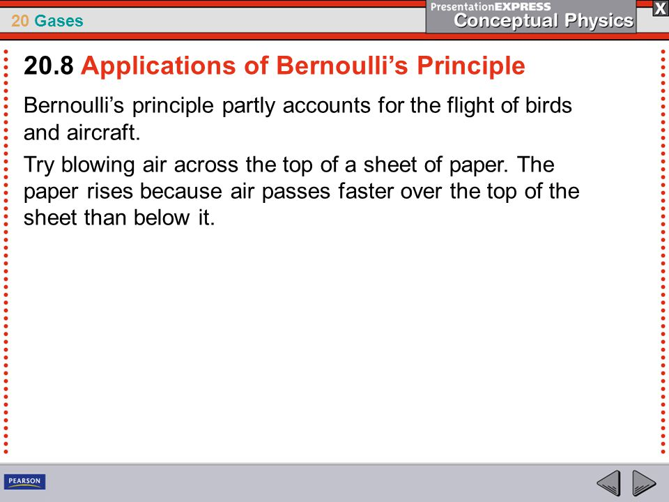 20 Gases Bernoulli's principle partly accounts for the flight of birds and aircraft. Try blowing air across the top of a sheet of paper. The paper ris