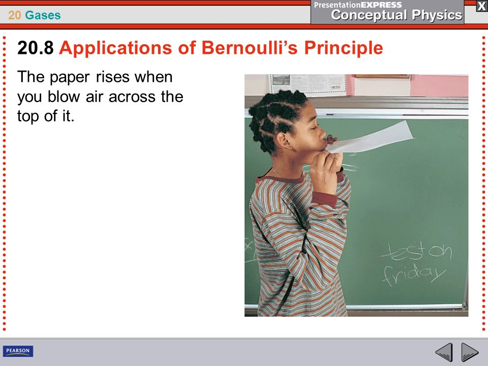 20 Gases The paper rises when you blow air across the top of it. 20.8 Applications of Bernoulli's Principle