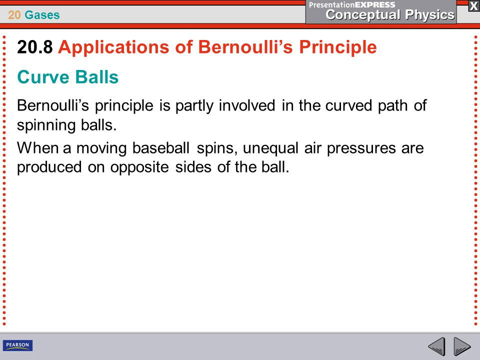 20 Gases Curve Balls Bernoulli's principle is partly involved in the curved path of spinning balls. When a moving baseball spins, unequal air pressure