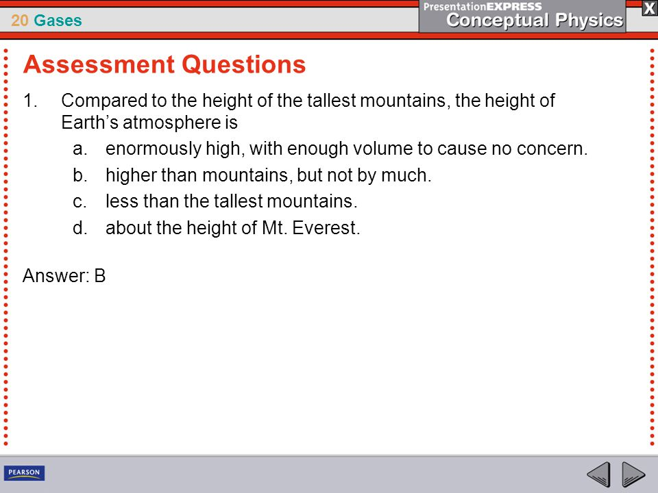 20 Gases 1.Compared to the height of the tallest mountains, the height of Earth's atmosphere is a.enormously high, with enough volume to cause no conc