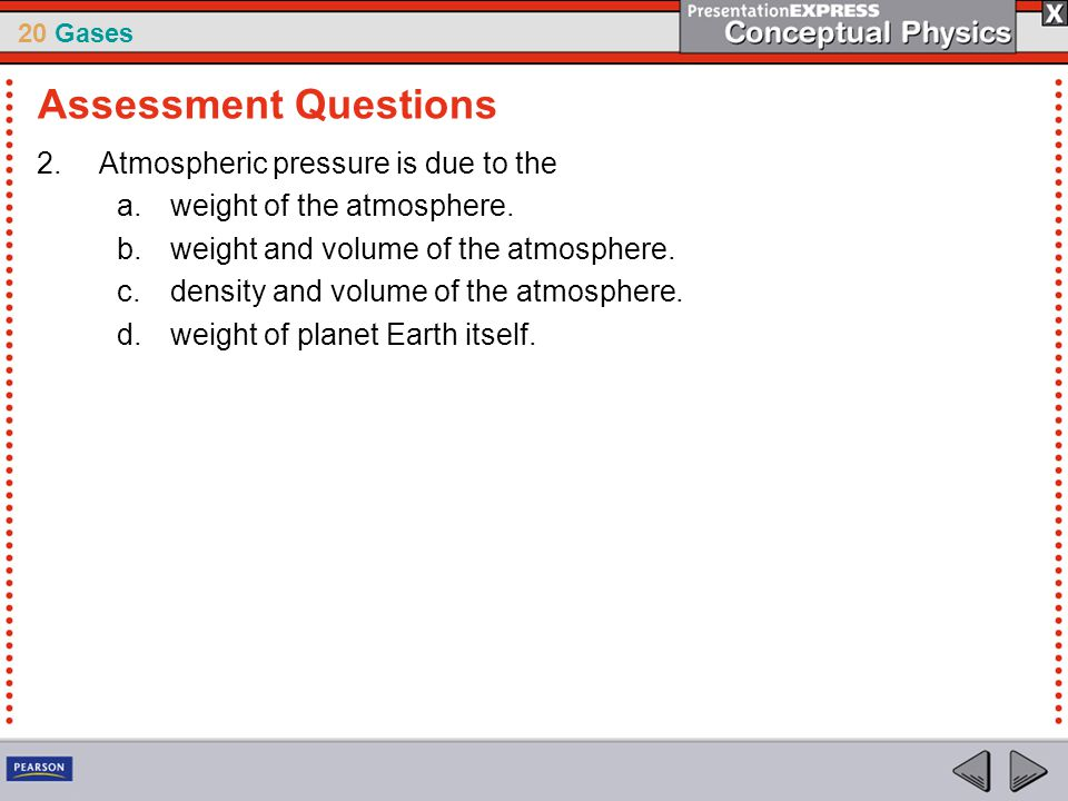 20 Gases 2.Atmospheric pressure is due to the a.weight of the atmosphere. b.weight and volume of the atmosphere. c.density and volume of the atmospher