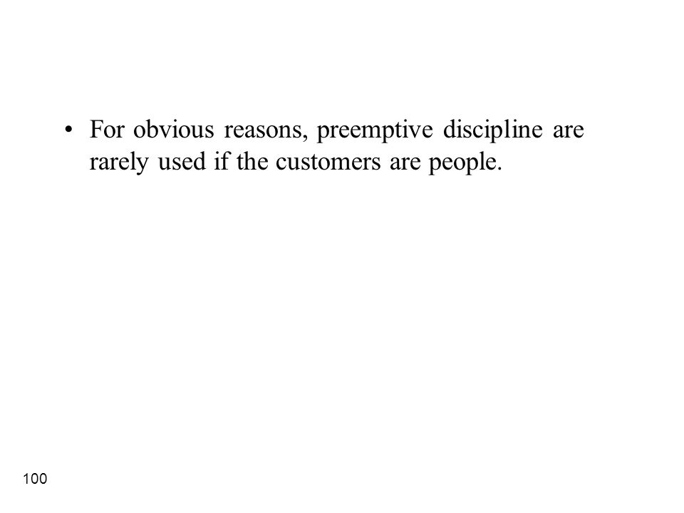 100 For obvious reasons, preemptive discipline are rarely used if the customers are people.