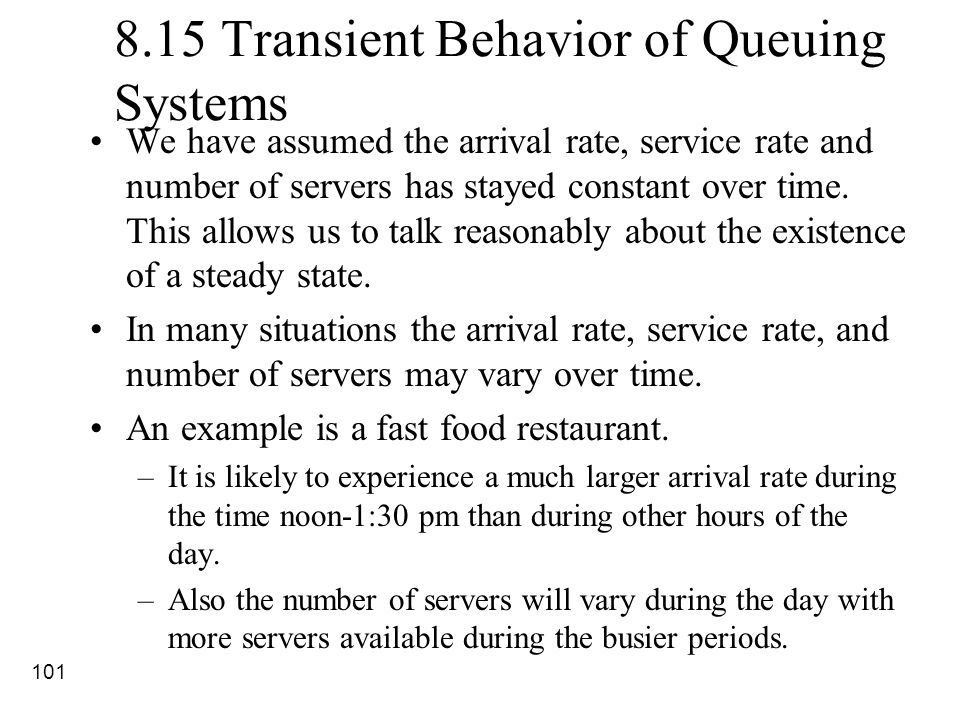 101 8.15 Transient Behavior of Queuing Systems We have assumed the arrival rate, service rate and number of servers has stayed constant over time. Thi