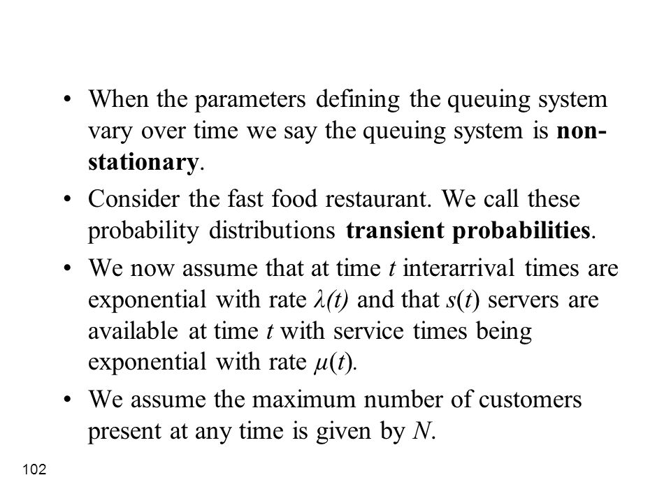 102 When the parameters defining the queuing system vary over time we say the queuing system is non- stationary. Consider the fast food restaurant. We