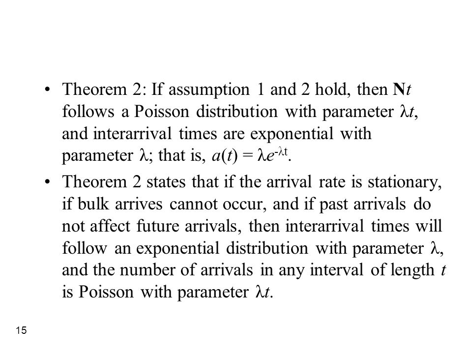 15 Theorem 2: If assumption 1 and 2 hold, then Nt follows a Poisson distribution with parameter λt, and interarrival times are exponential with parame