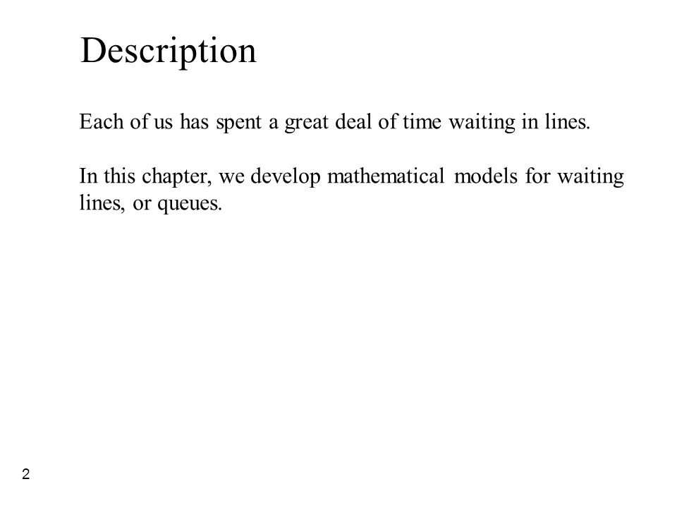 2 Description Each of us has spent a great deal of time waiting in lines. In this chapter, we develop mathematical models for waiting lines, or queues