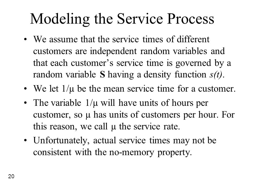 20 Modeling the Service Process We assume that the service times of different customers are independent random variables and that each customer's serv