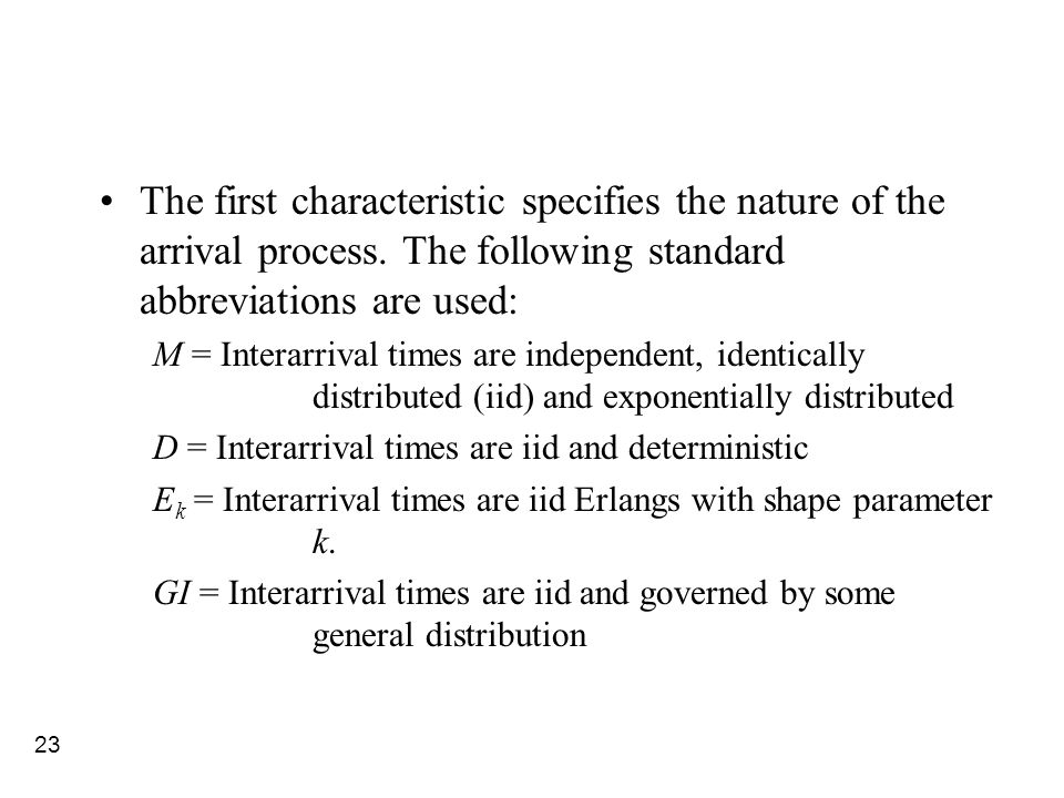 23 The first characteristic specifies the nature of the arrival process. The following standard abbreviations are used: M = Interarrival times are ind