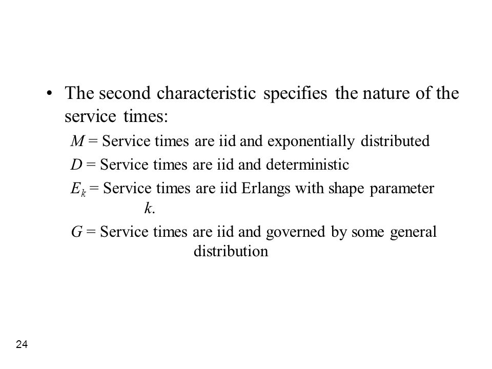 24 The second characteristic specifies the nature of the service times: M = Service times are iid and exponentially distributed D = Service times are