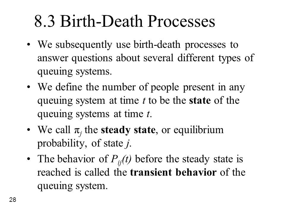 28 8.3 Birth-Death Processes We subsequently use birth-death processes to answer questions about several different types of queuing systems. We define