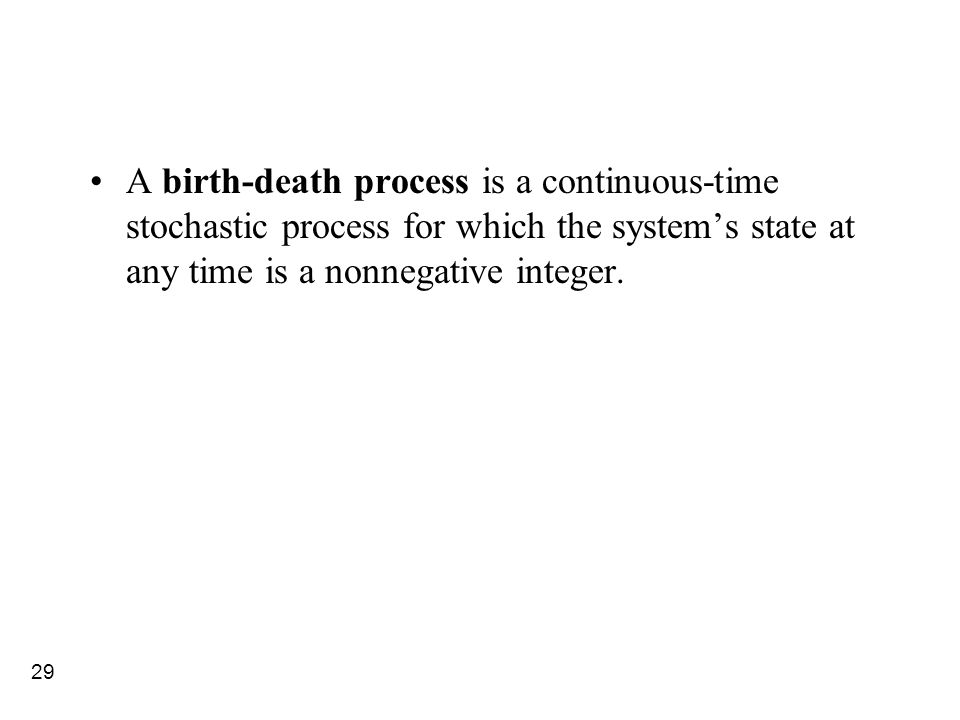 29 A birth-death process is a continuous-time stochastic process for which the system's state at any time is a nonnegative integer.