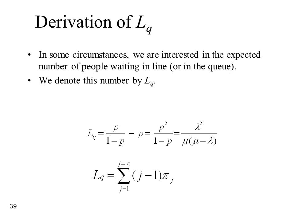 39 Derivation of L q In some circumstances, we are interested in the expected number of people waiting in line (or in the queue). We denote this numbe