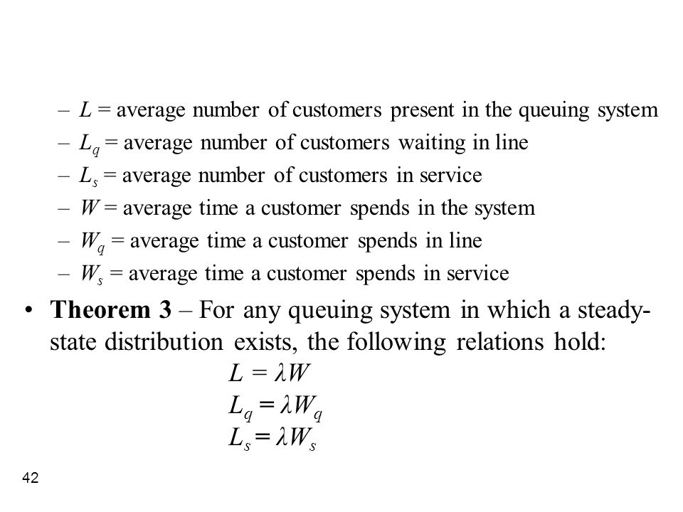 42 –L = average number of customers present in the queuing system –L q = average number of customers waiting in line –L s = average number of customer