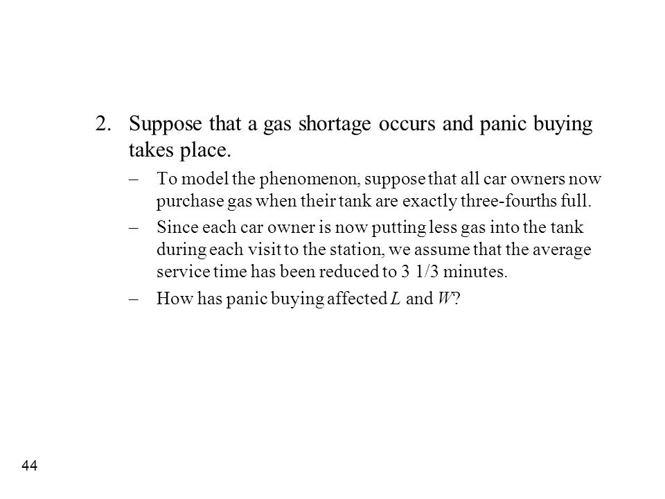 44 2.Suppose that a gas shortage occurs and panic buying takes place. –To model the phenomenon, suppose that all car owners now purchase gas when thei