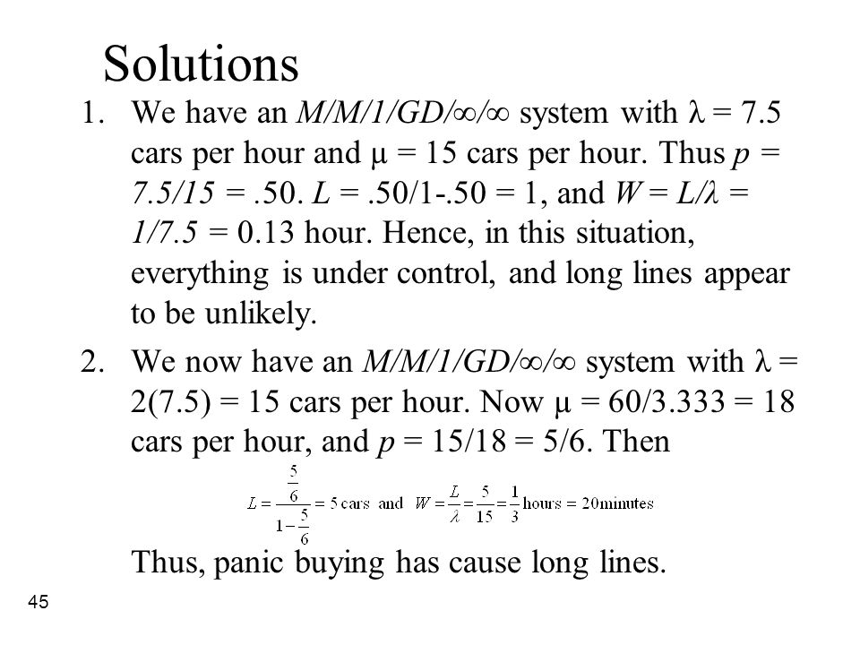 45 Solutions 1.We have an M/M/1/GD/∞/∞ system with λ = 7.5 cars per hour and µ = 15 cars per hour. Thus p = 7.5/15 =.50. L =.50/1-.50 = 1, and W = L/λ