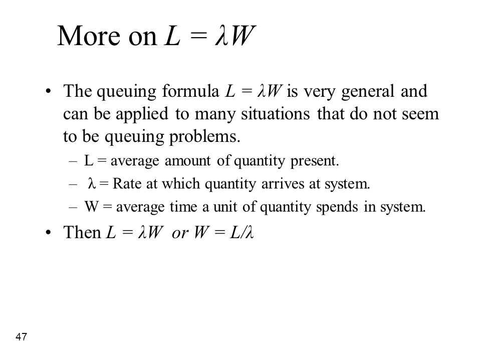 47 More on L = λW The queuing formula L = λW is very general and can be applied to many situations that do not seem to be queuing problems. –L = avera