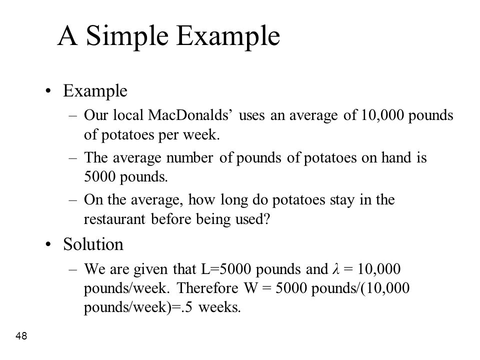 48 A Simple Example Example –Our local MacDonalds' uses an average of 10,000 pounds of potatoes per week. –The average number of pounds of potatoes on