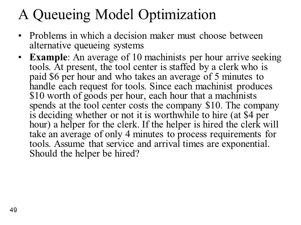 49 A Queueing Model Optimization Problems in which a decision maker must choose between alternative queueing systems Example: An average of 10 machini