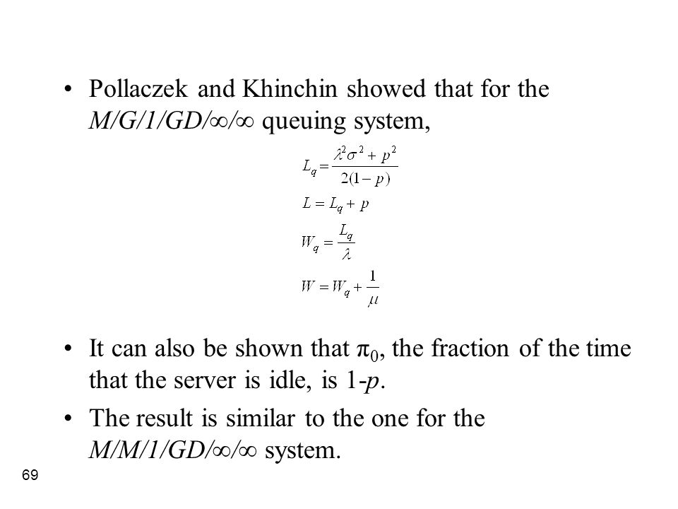 69 Pollaczek and Khinchin showed that for the M/G/1/GD/∞/∞ queuing system, It can also be shown that π 0, the fraction of the time that the server is