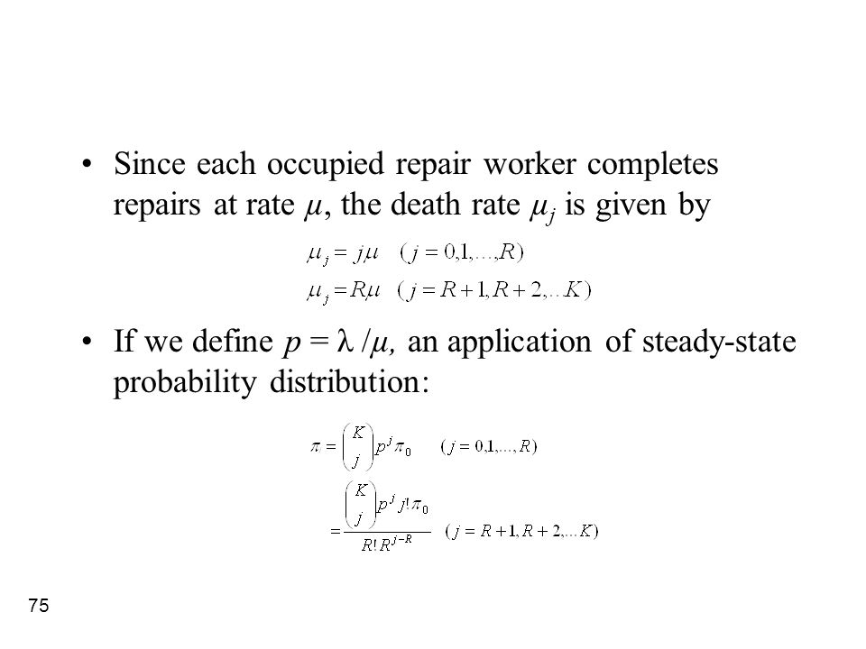 75 Since each occupied repair worker completes repairs at rate µ, the death rate µ j is given by If we define p = λ /µ, an application of steady-state