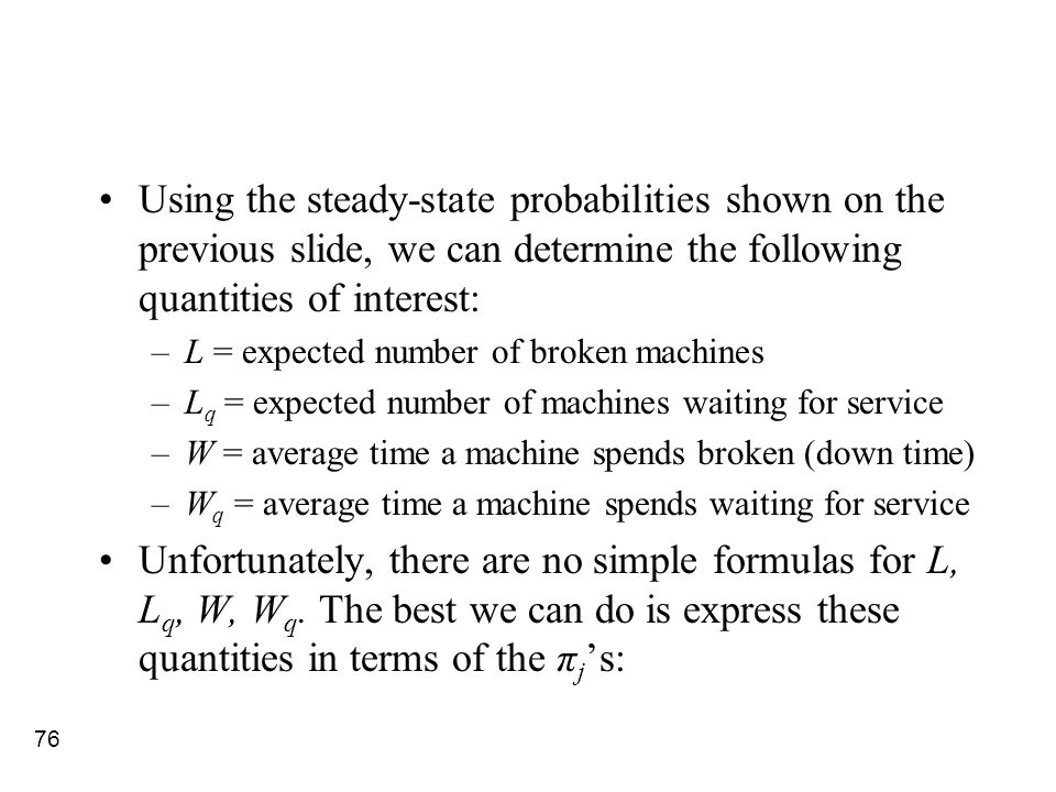 76 Using the steady-state probabilities shown on the previous slide, we can determine the following quantities of interest: –L = expected number of br