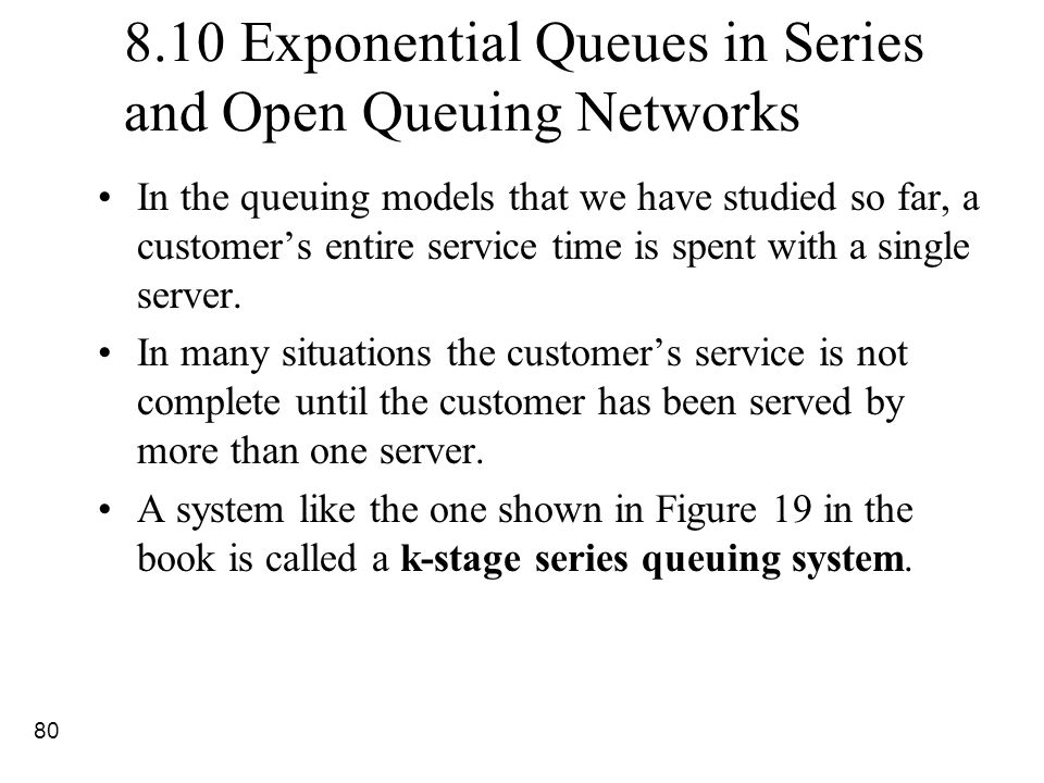 80 8.10 Exponential Queues in Series and Open Queuing Networks In the queuing models that we have studied so far, a customer's entire service time is