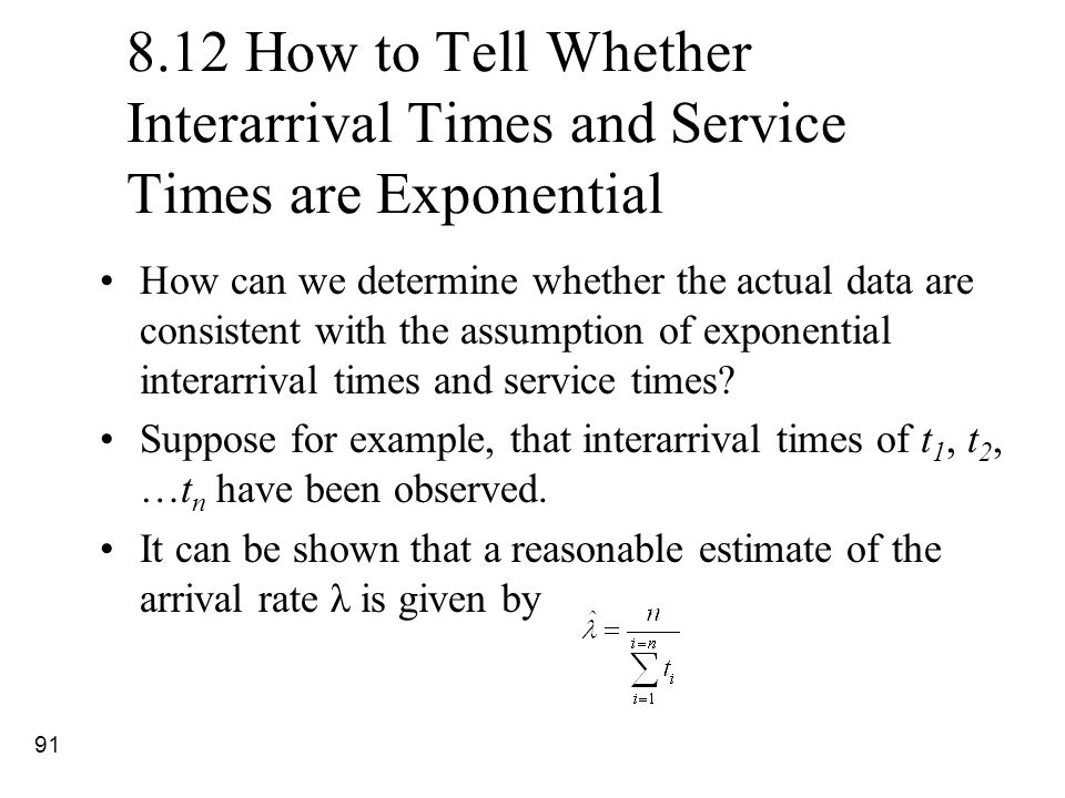 91 8.12 How to Tell Whether Interarrival Times and Service Times are Exponential How can we determine whether the actual data are consistent with the