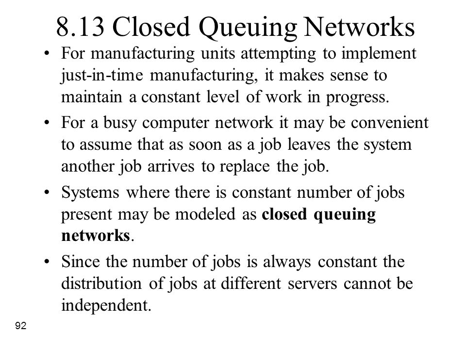 92 8.13 Closed Queuing Networks For manufacturing units attempting to implement just-in-time manufacturing, it makes sense to maintain a constant leve