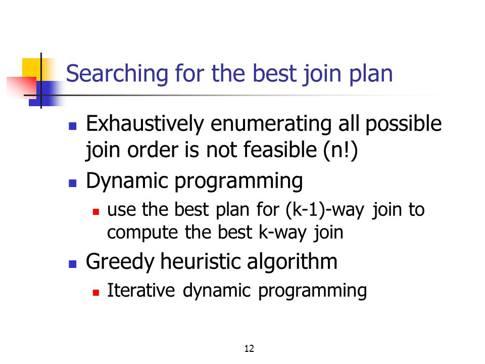 12 Searching for the best join plan Exhaustively enumerating all possible join order is not feasible (n!) Dynamic programming use the best plan for (k