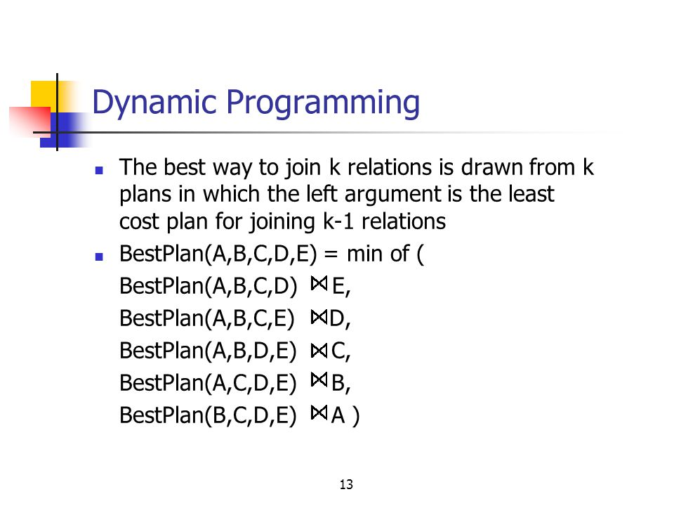 13 Dynamic Programming The best way to join k relations is drawn from k plans in which the left argument is the least cost plan for joining k-1 relati