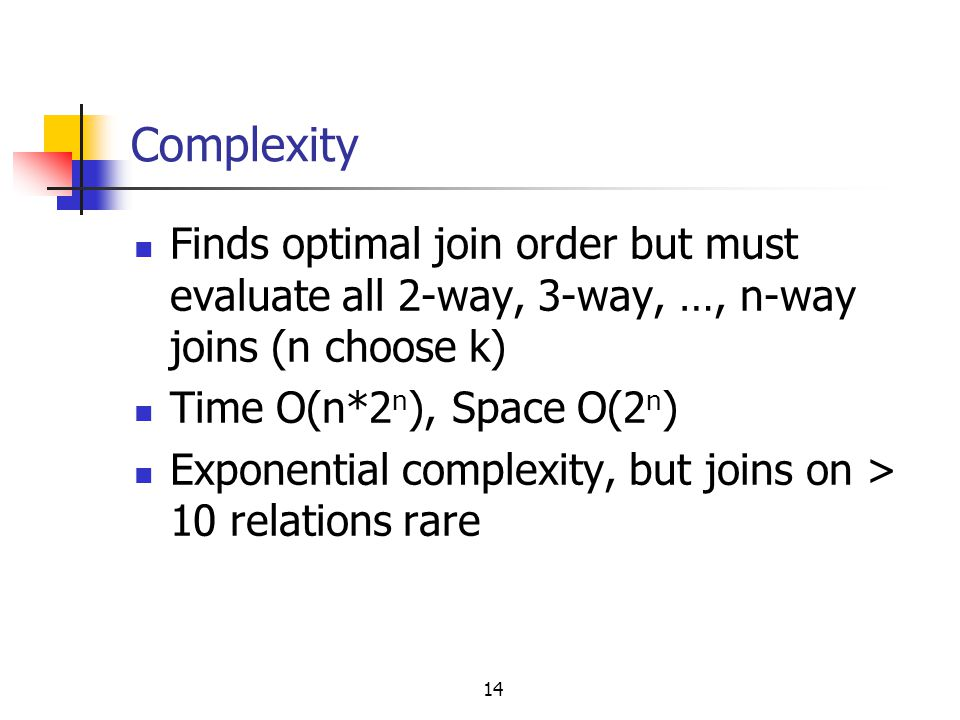 14 Complexity Finds optimal join order but must evaluate all 2-way, 3-way, …, n-way joins (n choose k) Time O(n*2 n ), Space O(2 n ) Exponential compl