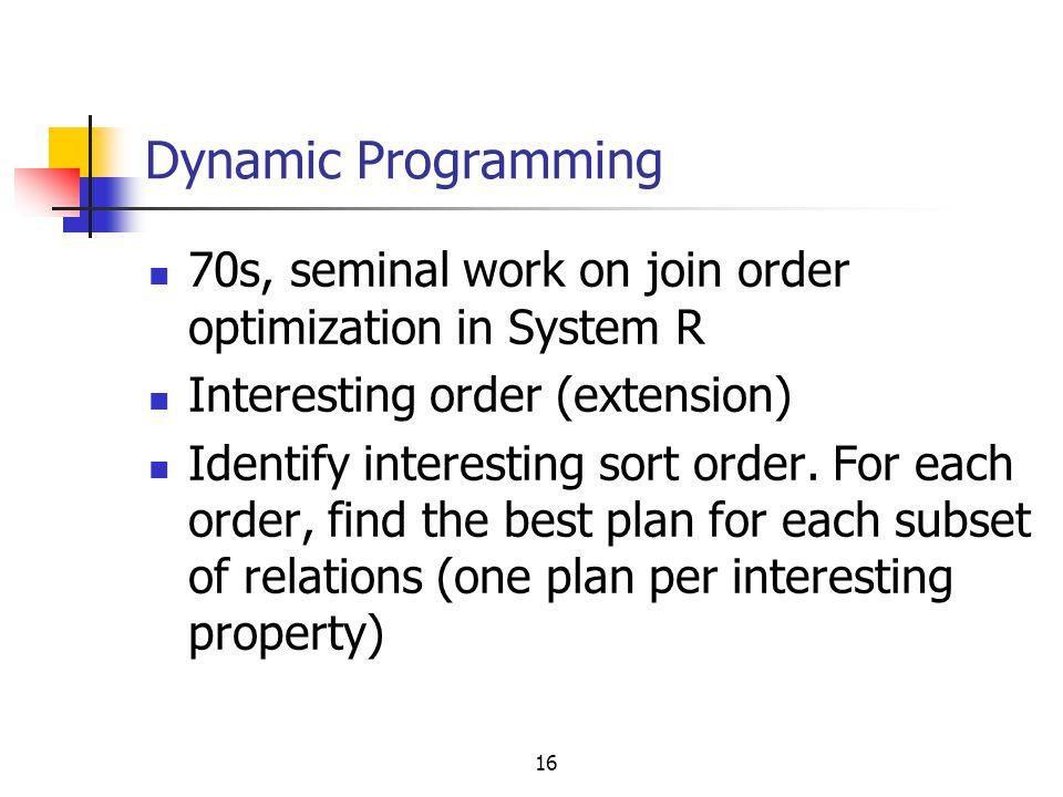 16 Dynamic Programming 70s, seminal work on join order optimization in System R Interesting order (extension) Identify interesting sort order. For eac
