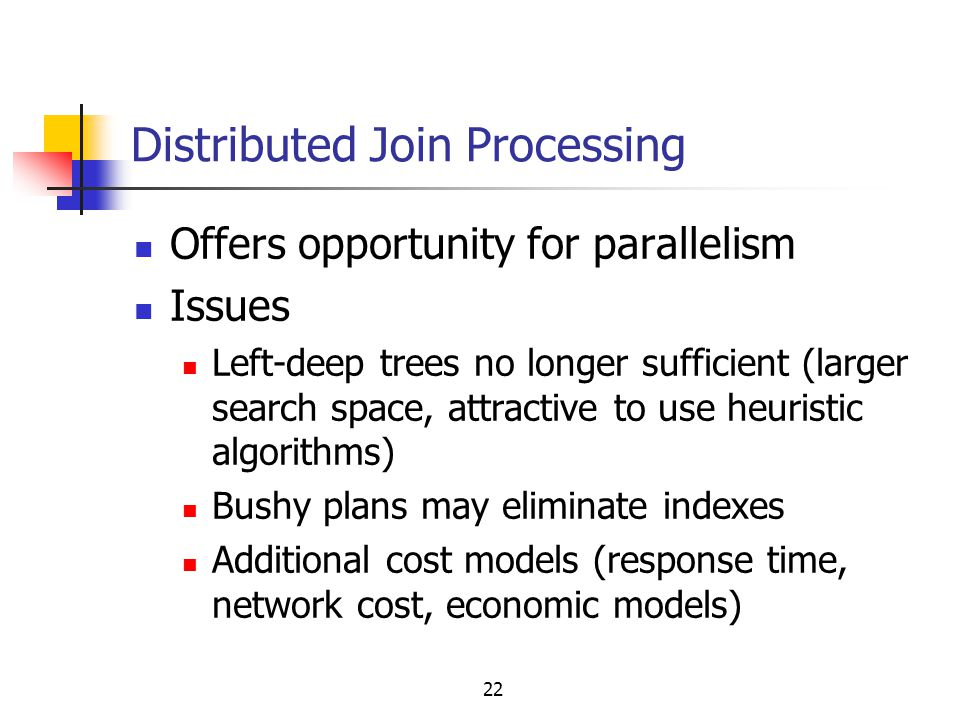 22 Distributed Join Processing Offers opportunity for parallelism Issues Left-deep trees no longer sufficient (larger search space, attractive to use