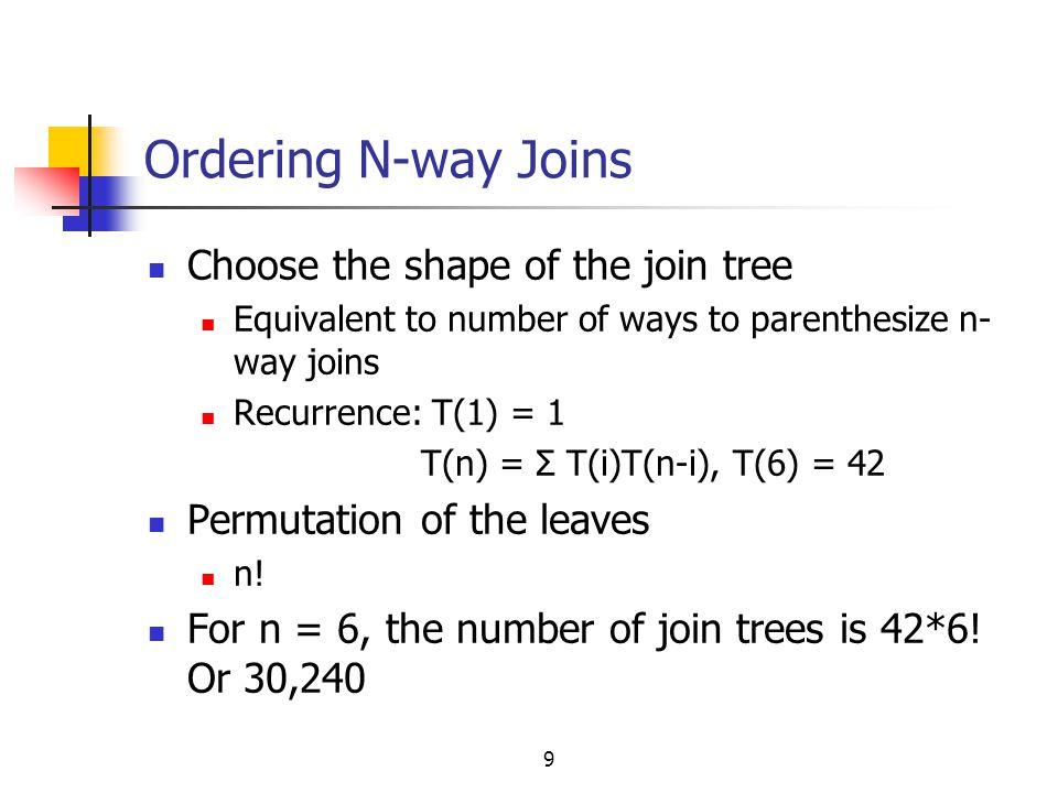 9 Ordering N-way Joins Choose the shape of the join tree Equivalent to number of ways to parenthesize n- way joins Recurrence: T(1) = 1 T(n) = Σ T(i)T
