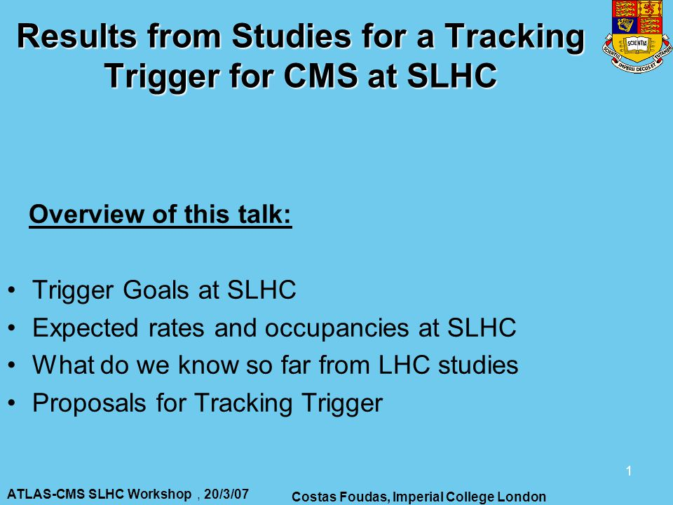 ATLAS-CMS SLHC Workshop, 20/3/07 Costas Foudas, Imperial College London 1 Results from Studies for a Tracking Trigger for CMS at SLHC Overview of this talk: Trigger Goals at SLHC Expected rates and occupancies at SLHC What do we know so far from LHC studies Proposals for Tracking Trigger