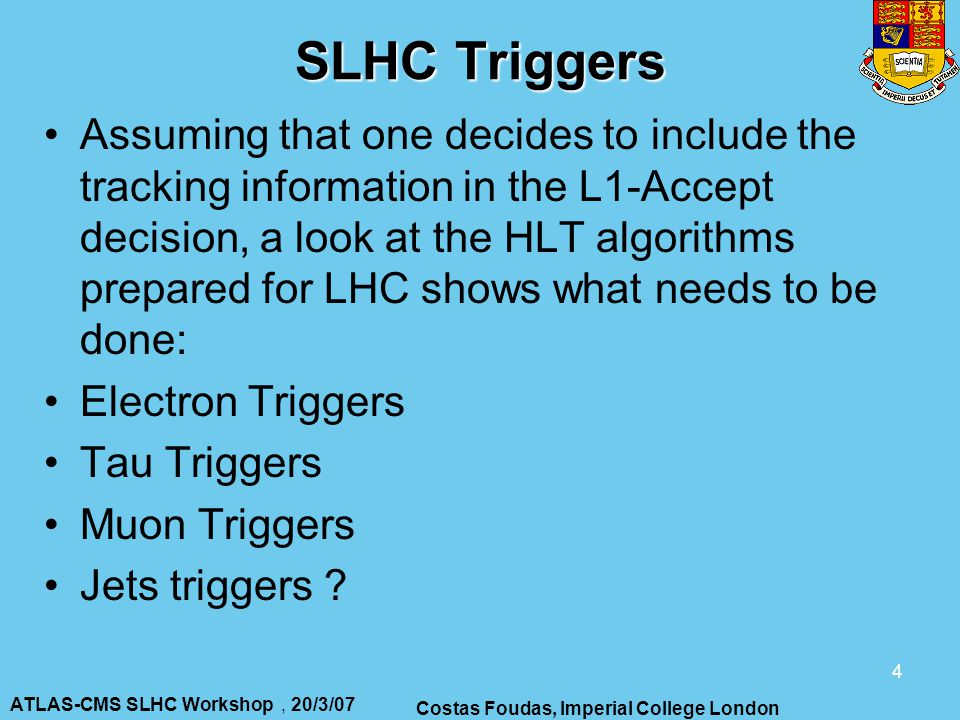 ATLAS-CMS SLHC Workshop, 20/3/07 Costas Foudas, Imperial College London 4 SLHC Triggers Assuming that one decides to include the tracking information in the L1-Accept decision, a look at the HLT algorithms prepared for LHC shows what needs to be done: Electron Triggers Tau Triggers Muon Triggers Jets triggers