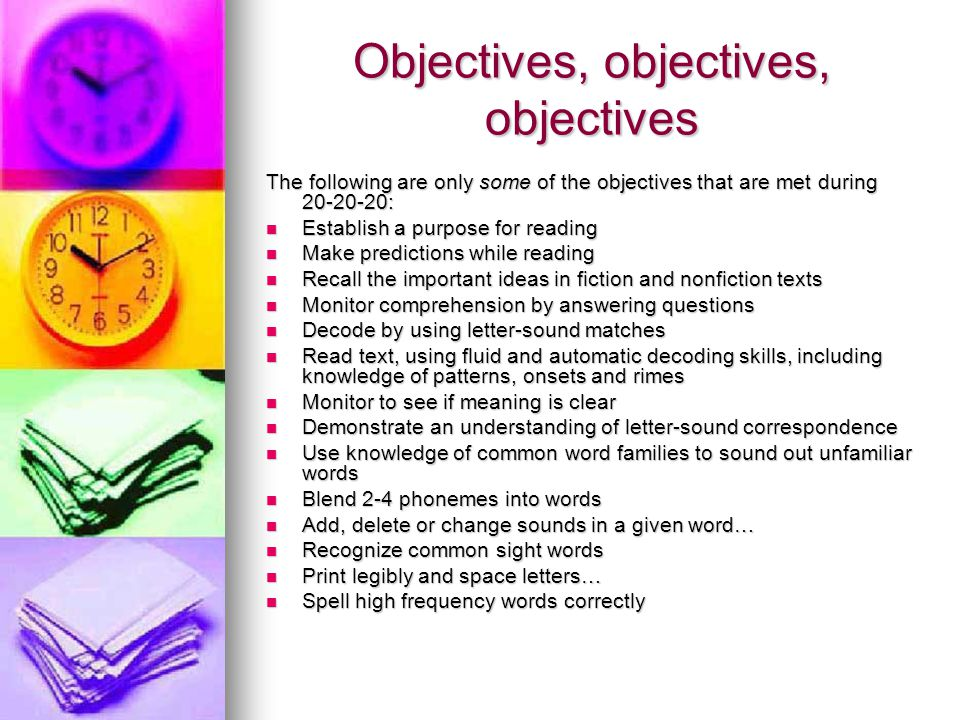 Objectives, objectives, objectives The following are only some of the objectives that are met during 20-20-20: Establish a purpose for reading Establish a purpose for reading Make predictions while reading Make predictions while reading Recall the important ideas in fiction and nonfiction texts Recall the important ideas in fiction and nonfiction texts Monitor comprehension by answering questions Monitor comprehension by answering questions Decode by using letter-sound matches Decode by using letter-sound matches Read text, using fluid and automatic decoding skills, including knowledge of patterns, onsets and rimes Read text, using fluid and automatic decoding skills, including knowledge of patterns, onsets and rimes Monitor to see if meaning is clear Monitor to see if meaning is clear Demonstrate an understanding of letter-sound correspondence Demonstrate an understanding of letter-sound correspondence Use knowledge of common word families to sound out unfamiliar words Use knowledge of common word families to sound out unfamiliar words Blend 2-4 phonemes into words Blend 2-4 phonemes into words Add, delete or change sounds in a given word… Add, delete or change sounds in a given word… Recognize common sight words Recognize common sight words Print legibly and space letters… Print legibly and space letters… Spell high frequency words correctly Spell high frequency words correctly