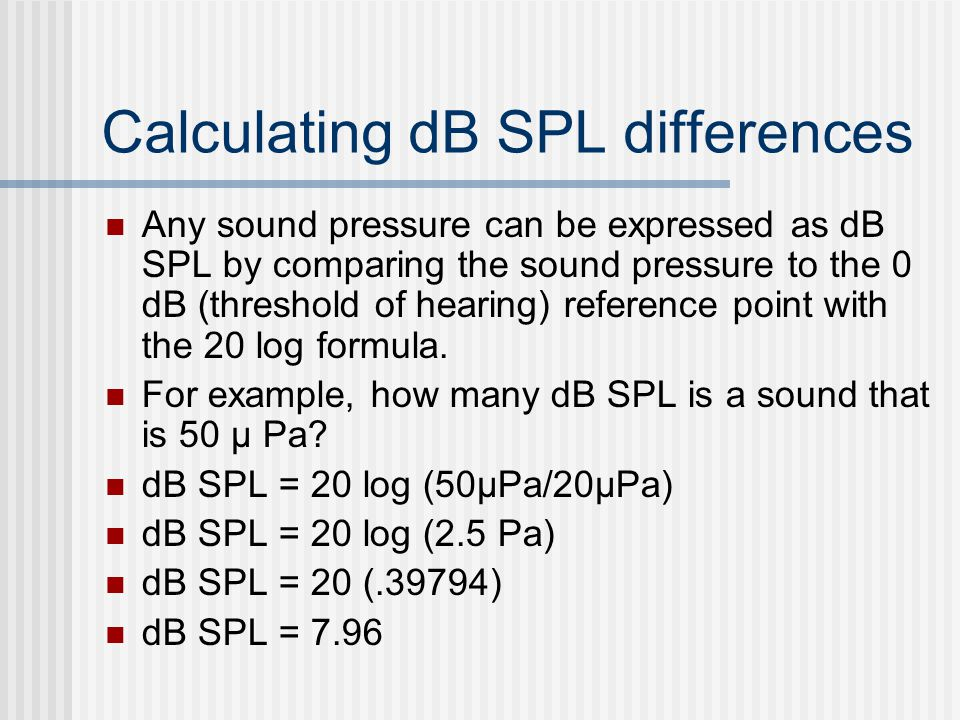 Calculating dB SPL differences Any sound pressure can be expressed as dB SPL by comparing the sound pressure to the 0 dB (threshold of hearing) refere