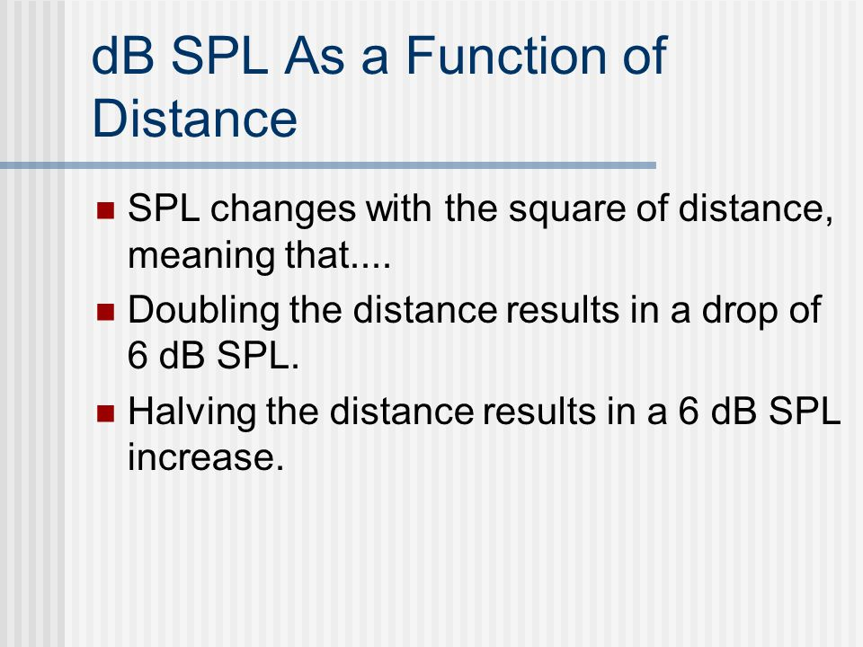 dB SPL As a Function of Distance SPL changes with the square of distance, meaning that.... Doubling the distance results in a drop of 6 dB SPL. Halvin