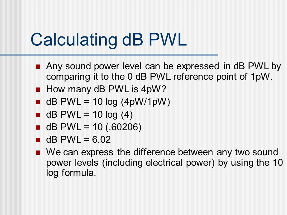 Calculating dB PWL Any sound power level can be expressed in dB PWL by comparing it to the 0 dB PWL reference point of 1pW. How many dB PWL is 4pW? dB