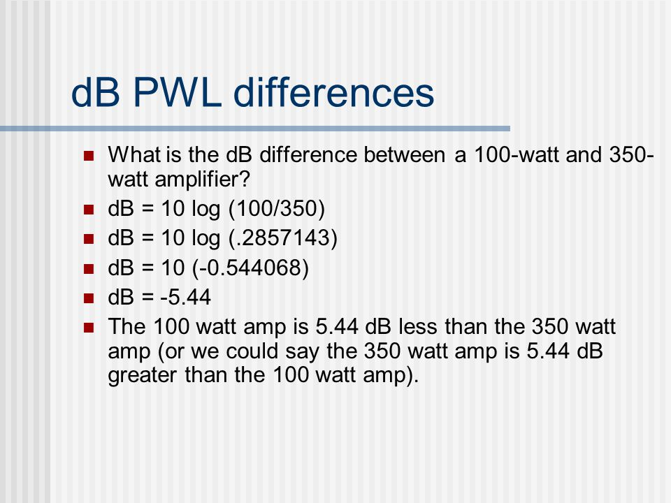 dB PWL differences What is the dB difference between a 100-watt and 350- watt amplifier? dB = 10 log (100/350) dB = 10 log (.2857143) dB = 10 (-0.5440