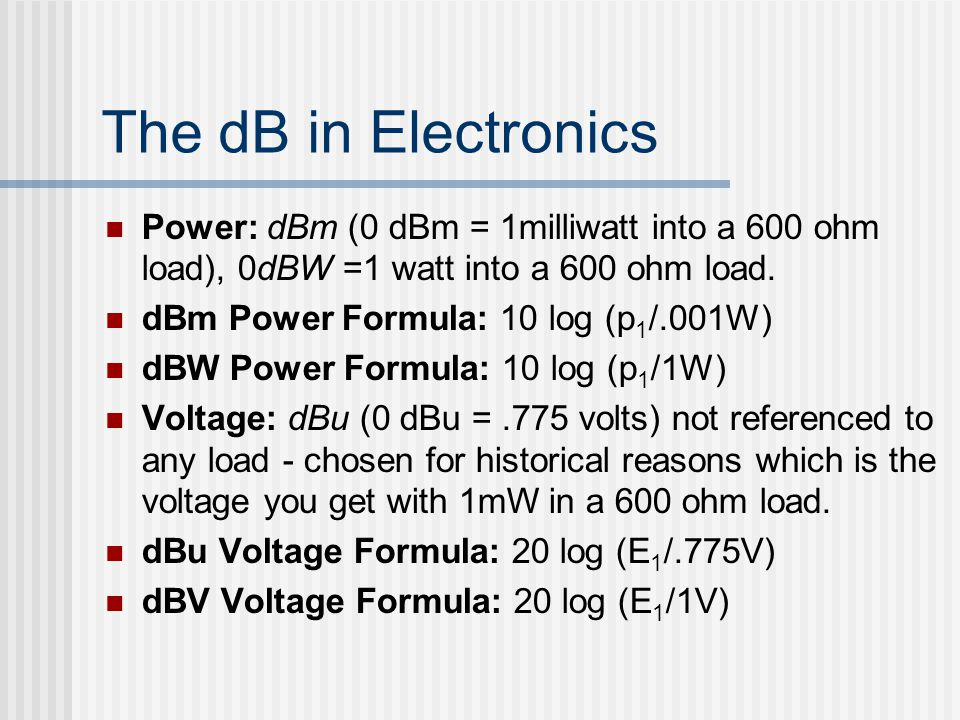 The dB in Electronics Power: dBm (0 dBm = 1milliwatt into a 600 ohm load), 0dBW =1 watt into a 600 ohm load. dBm Power Formula: 10 log (p 1 /.001W) dB