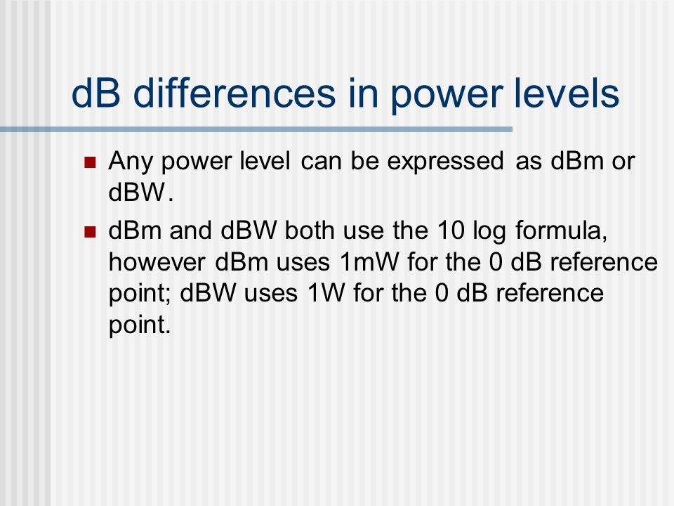 dB differences in power levels Any power level can be expressed as dBm or dBW. dBm and dBW both use the 10 log formula, however dBm uses 1mW for the 0