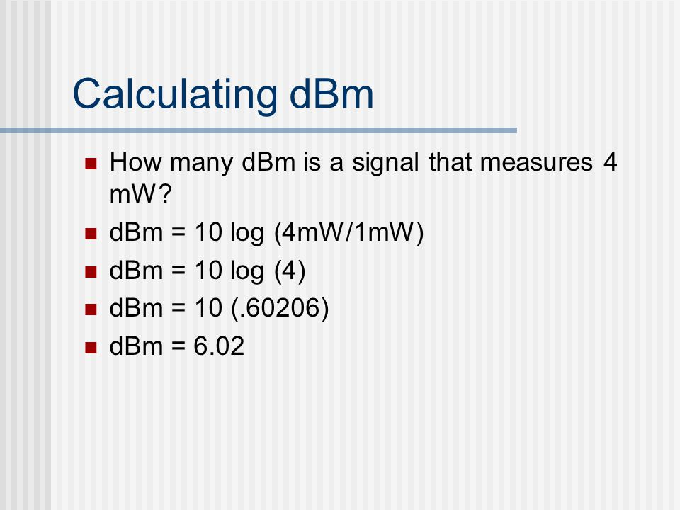 Calculating dBm How many dBm is a signal that measures 4 mW? dBm = 10 log (4mW/1mW) dBm = 10 log (4) dBm = 10 (.60206) dBm = 6.02