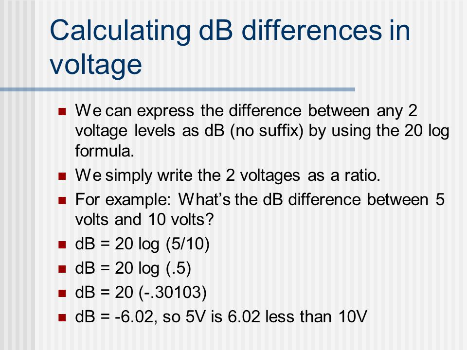 Calculating dB differences in voltage We can express the difference between any 2 voltage levels as dB (no suffix) by using the 20 log formula. We sim