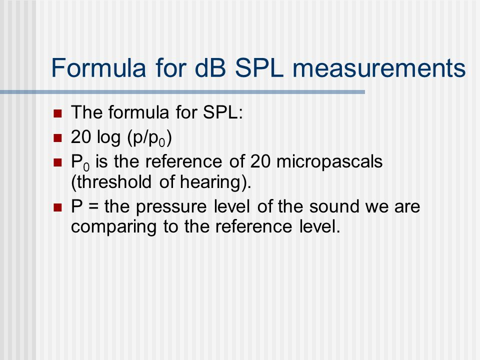 Formula for dB SPL measurements The formula for SPL: 20 log (p/p 0 ) P 0 is the reference of 20 micropascals (threshold of hearing). P = the pressure