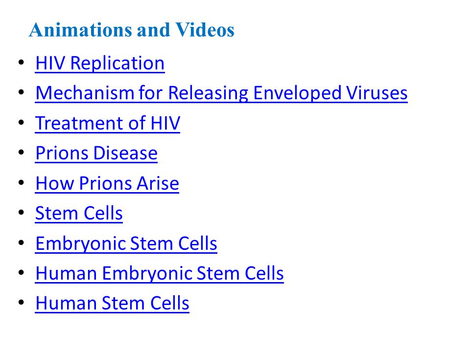 Animations and Videos HIV Replication Mechanism for Releasing Enveloped Viruses Treatment of HIV Prions Disease How Prions Arise Stem Cells Embryonic