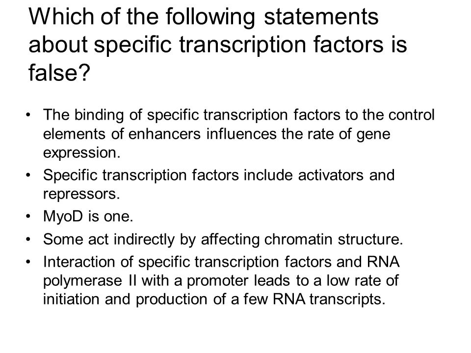 Which of the following statements about specific transcription factors is false? The binding of specific transcription factors to the control elements