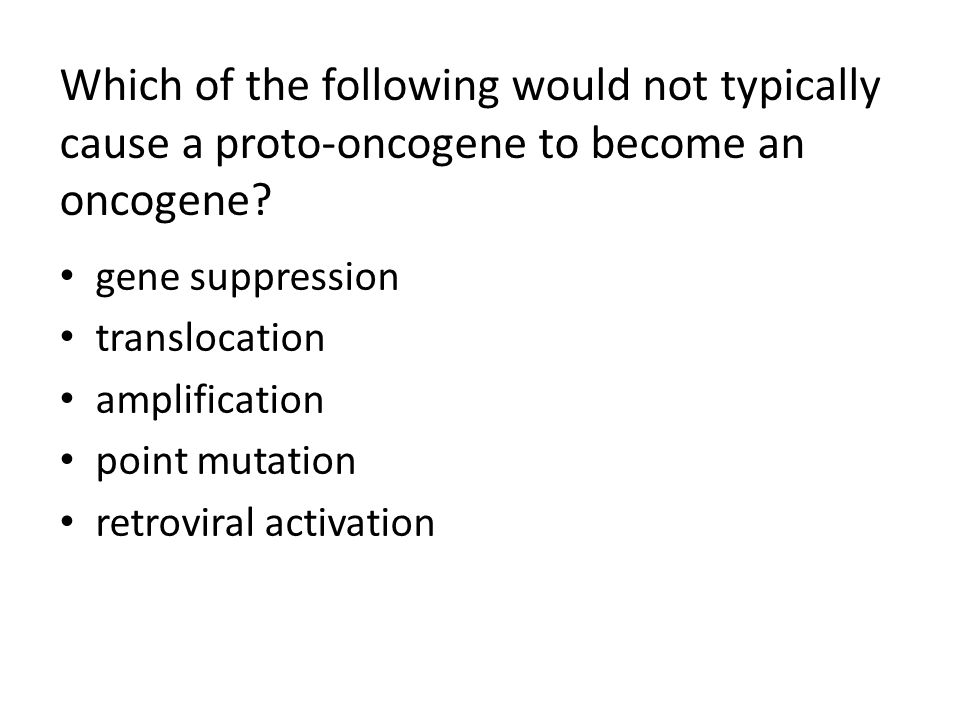 Which of the following would not typically cause a proto-oncogene to become an oncogene? gene suppression translocation amplification point mutation r