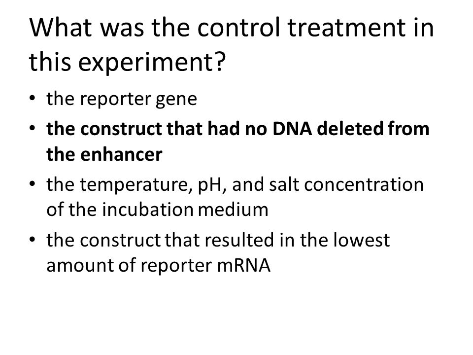 What was the control treatment in this experiment? the reporter gene the construct that had no DNA deleted from the enhancer the temperature, pH, and